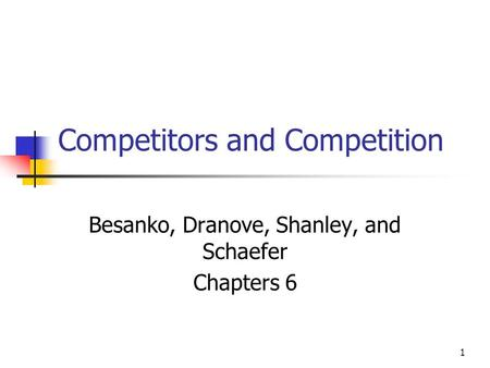 1 Competitors and Competition Besanko, Dranove, Shanley, and Schaefer Chapters 6.