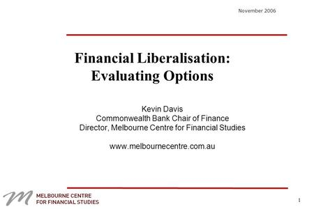 1 Financial Liberalisation: Evaluating Options Kevin Davis Commonwealth Bank Chair of Finance Director, Melbourne Centre for Financial Studies www.melbournecentre.com.au.
