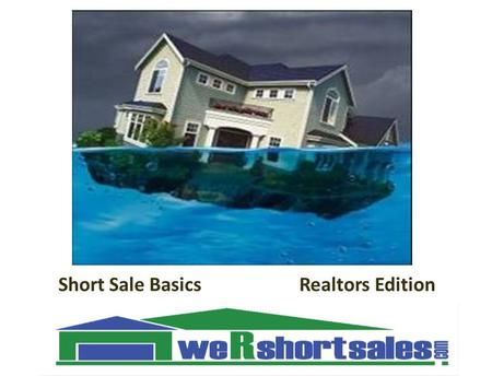 1 Short Sale Basics Realtors Edition We save homes one at a time. ""