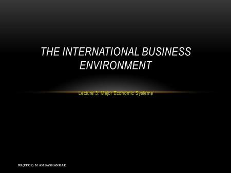 Lecture 3: Major Economic Systems THE INTERNATIONAL BUSINESS ENVIRONMENT DR(PROF) M AMBASHANKAR.