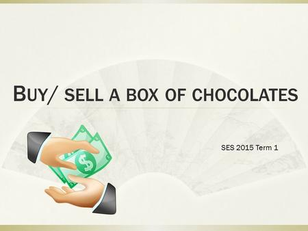 B UY / SELL A BOX OF CHOCOLATES SES 2015 Term 1. Who are we?  Your class represents the market of buyers and sellers for chocolates.