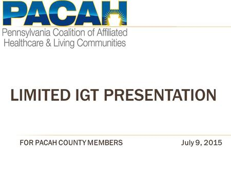 LIMITED IGT PRESENTATION FOR PACAH COUNTY MEMBERSJuly 9, 2015.