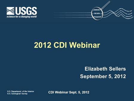 U.S. Department of the Interior U.S. Geological Survey CDI Webinar Sept. 5, 2012 Elizabeth Sellers September 5, 2012 2012 CDI Webinar.