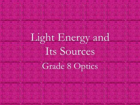 Light Energy and Its Sources Grade 8 Optics. 12/26/20152 Natural and Artificial Light Natural light sources are objects that naturally emit light. (e.g.