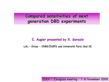 Compared sensitivities of next generation DBD experiments IDEA - Zaragoza meeting – 7-8 November 2005 C. Augier presented by X. Sarazin LAL – Orsay – CNRS/IN2P3.