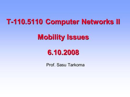 T-110.5110 Computer Networks II Mobility Issues 6.10.2008 Prof. Sasu Tarkoma.