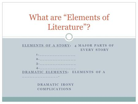 ELEMENTS OF A STORY: 4 MAJOR PARTS OF EVERY STORY 1.______________ 2.______________ 3.______________ 4.______________ DRAMATIC ELEMENTS: ELEMENTS OF A.