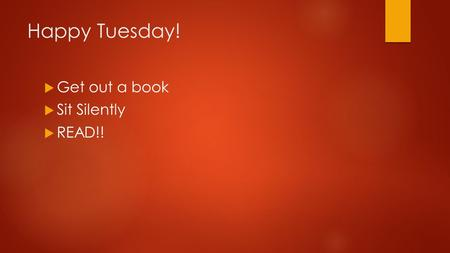 Happy Tuesday!  Get out a book  Sit Silently  READ!!