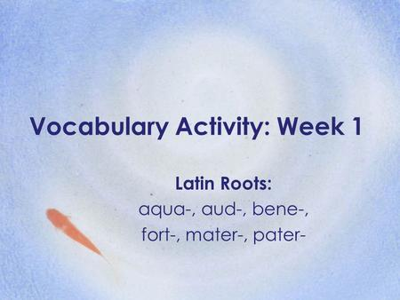 Vocabulary Activity: Week 1 Latin Roots: aqua-, aud-, bene-, fort-, mater-, pater-