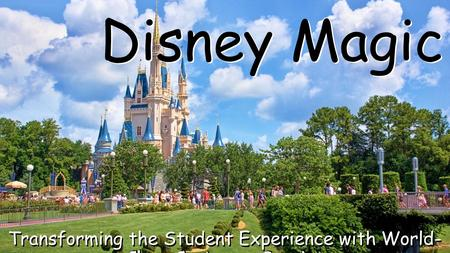 Disney Magic Transforming the Student Experience with World- Class Customer Service.