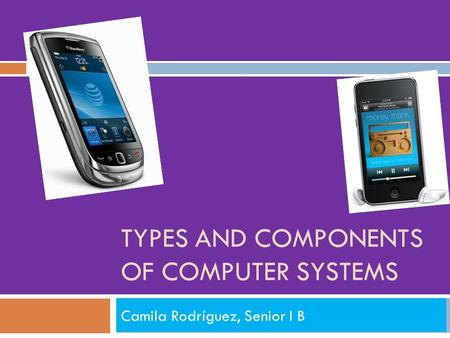TYPES AND COMPONENTS OF COMPUTER SYSTEMS Camila Rodríguez, Senior I B.