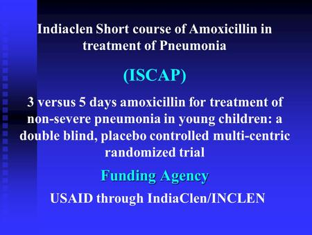 Indiaclen Short course of Amoxicillin in treatment of Pneumonia (ISCAP) 3 versus 5 days amoxicillin for treatment of non-severe pneumonia in young children:
