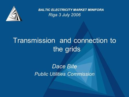 BALTIC ELECTRICITY MARKET MINIFORA Riga 3 July 2006 Transmission and connection to the grids Dace Bite Public Utilities Commission.