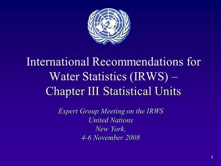 1 Chapter III Statistical Units International Recommendations for Water Statistics (IRWS) – Chapter III Statistical Units Expert Group Meeting on the IRWS.