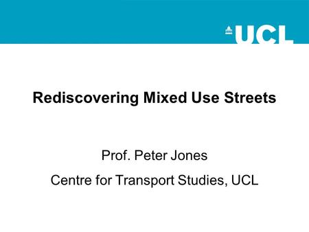 Rediscovering Mixed Use Streets Prof. Peter Jones Centre for Transport Studies, UCL.