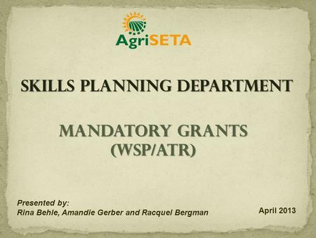 Mandatory Grants (WSP/ATR) Presented by: Rina Behle, Amandie Gerber and Racquel Bergman April 2013 Skills Planning Department.