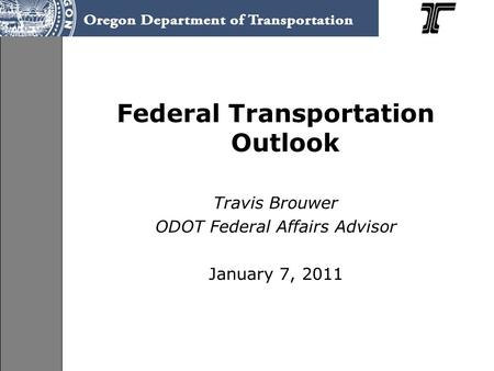 Federal Transportation Outlook Travis Brouwer ODOT Federal Affairs Advisor January 7, 2011.