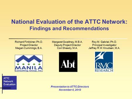 ATTC <strong>Network</strong> Evaluation National Evaluation of the ATTC <strong>Network</strong>: Findings and Recommendations Presentation to ATTC Directors November 4, 2010 Richard Finkbiner,