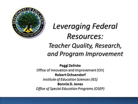 Leveraging Federal Resources: Teacher Quality, Research, and Program Improvement Peggi Zelinko Office of Innovation and Improvement (OII) Robert Ochsendorf.