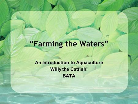 """Farming the Waters"" An Introduction to Aquaculture Willy the Catfish! BATA."