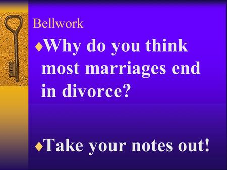 Bellwork  Why do you think most marriages end in divorce?  Take your notes out!