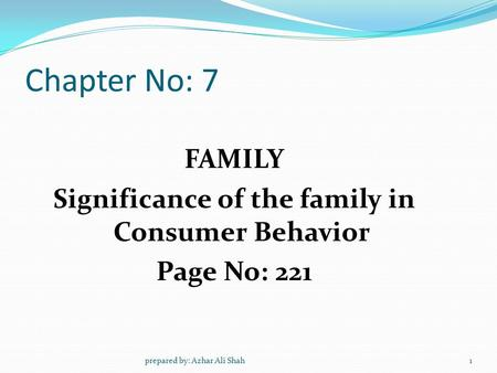 Chapter No: 7 FAMILY Significance of the family in Consumer Behavior Page No: 221 1prepared by: Azhar Ali Shah.