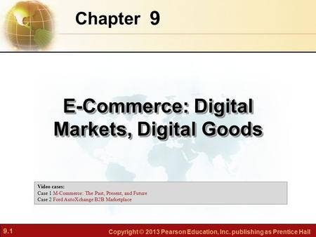 9.1 Copyright © 2013 Pearson Education, Inc. publishing as Prentice Hall 9 Chapter E-Commerce: Digital Markets, Digital Goods Video cases: Case 1 M-Commerce:
