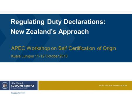 Regulating Duty Declarations: New Zealand's Approach APEC Workshop on Self Certification of Origin Kuala Lumpur 11-12 October 2010.
