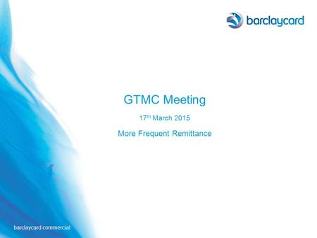 Barclaycard commercial GTMC Meeting 17 th March 2015 More Frequent Remittance.