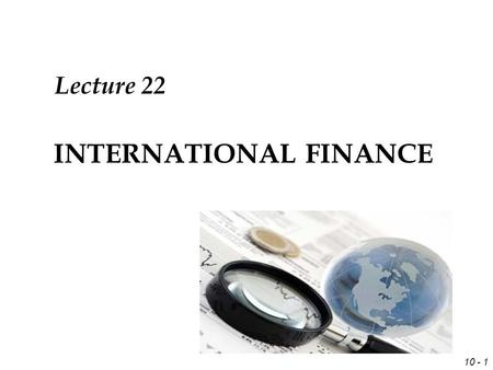 10 - 1 INTERNATIONAL FINANCE Lecture 22. 10 - 2 Review Forecasting Techniques  Technical,  Fundamental,  Market-based  Mixed.