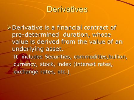 Derivatives  Derivative is a financial contract of pre-determined duration, whose value is derived from the value of an underlying asset. It includes.