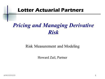 Lotter Actuarial Partners 1 Pricing and Managing Derivative Risk Risk Measurement and Modeling Howard Zail, Partner AVW10290293.