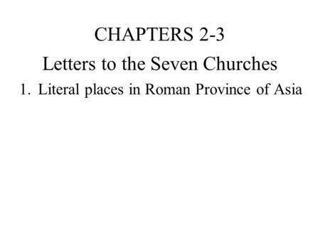 Letters to the Seven Churches 1.Literal places in Roman Province of Asia CHAPTERS 2-3.