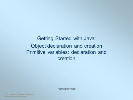 ©The McGraw-Hill Companies, Inc. Permission required for reproduction or display. Getting Started with Java: Object declaration and creation Primitive.