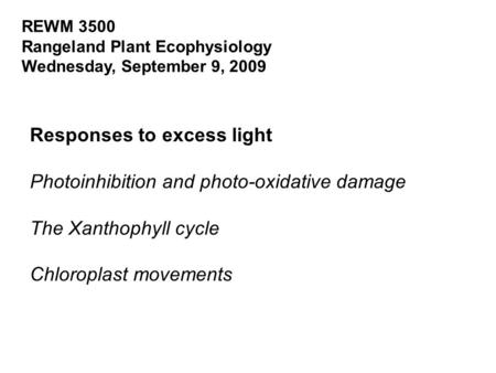 REWM 3500 Rangeland Plant Ecophysiology Wednesday, September 9, 2009 Responses to excess light Photoinhibition and photo-oxidative damage The Xanthophyll.