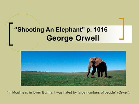 """Shooting An Elephant"" p. 1016 George Orwell ""In Moulmein, in lower Burma, I was hated by large numbers of people"" (Orwell)."