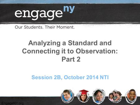 EngageNY.org Analyzing a Standard and Connecting it to Observation: Part 2 Session 2B, October 2014 NTI.
