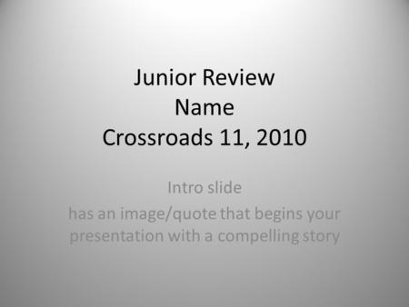 Junior Review Name Crossroads 11, 2010 Intro slide has an image/quote that begins your presentation with a compelling story.
