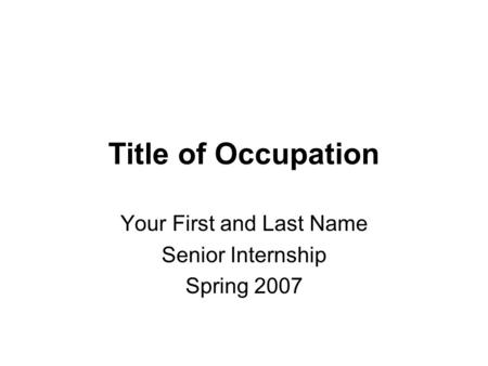 Title of Occupation Your First and Last Name Senior Internship Spring 2007.