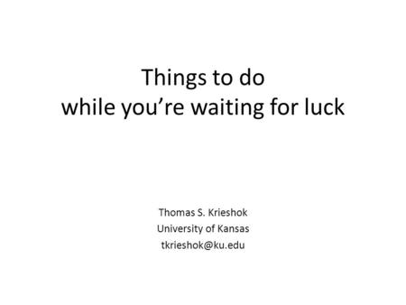 Things to do while you're waiting for luck Thomas S. Krieshok University of Kansas