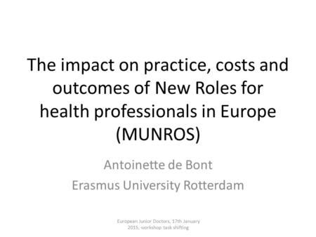 The impact on practice, costs and outcomes of New Roles for health professionals in Europe (MUNROS) Antoinette de Bont Erasmus University Rotterdam European.