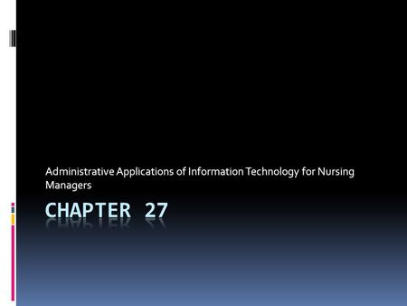 Administrative Applications of Information Technology for Nursing Managers CHAPTER 27.