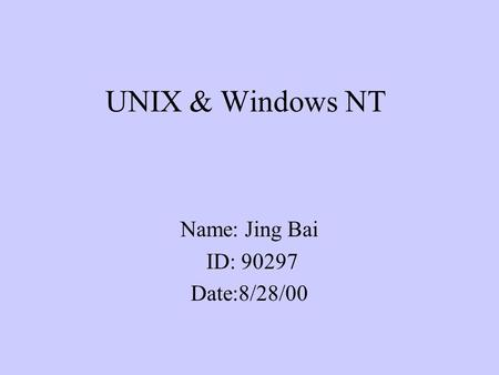 UNIX & Windows NT Name: Jing Bai ID: 90297 Date:8/28/00.