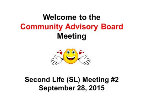 Welcome to the Community Advisory Board Meeting Second Life (SL) Meeting #2 September 28, 2015.