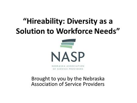 """Hireability: Diversity as a Solution to Workforce Needs"" Brought to you by the Nebraska Association of Service Providers."