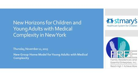New Horizons for Children and Young Adults with Medical Complexity in New York Thursday, November 12, 2015 New Group Home Model for Young Adults with Medical.