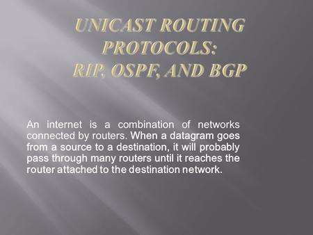 An internet is a combination of networks connected by routers. When a datagram goes from a source to a destination, it will probably pass through many.