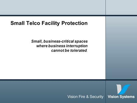 Small Telco Facility Protection Small, business-critical spaces where business interruption cannot be tolerated.