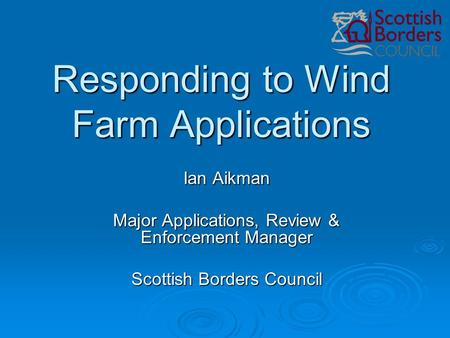 Responding to Wind Farm Applications Ian Aikman Major Applications, Review & Enforcement Manager Scottish Borders Council.