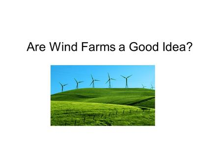 Are Wind Farms a Good Idea?. Summary of Sources - Against Rosenbloom, Eric. A Problem with Wind Power. AWEO organization AWEO, 2005. Web. 11 Feb. 2010..www.aweo.org/Problemwithwind.html.